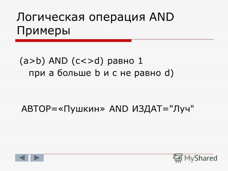 Логическая операция AND Примеры (a>b) AND (cd) равно 1 при а больше b и с не равно d) АВТОР=«Пушкин» AND ИЗДАТ=Луч