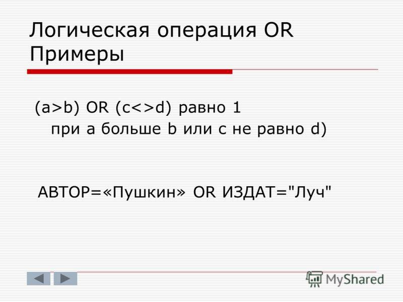 Логическая операция OR Примеры (a>b) OR (cd) равно 1 при а больше b или с не равно d) АВТОР=«Пушкин» OR ИЗДАТ=Луч