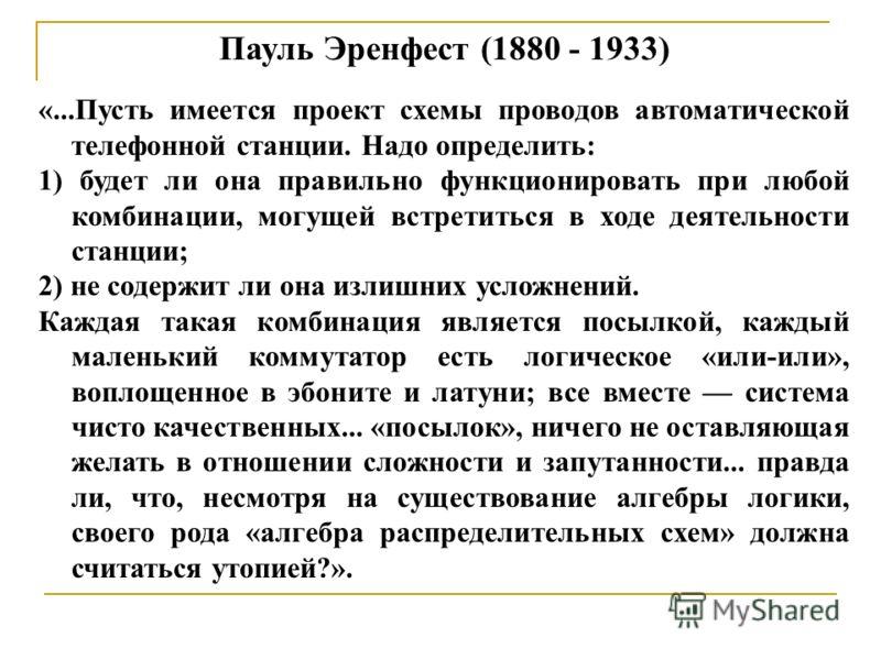 Пауль Эренфест (1880 - 1933) «...Пусть имеется проект схемы проводов автоматической телефонной станции. Надо определить: 1) будет ли она правильно функционировать при любой комбинации, могущей встретиться в ходе деятельности станции; 2) не содержит л