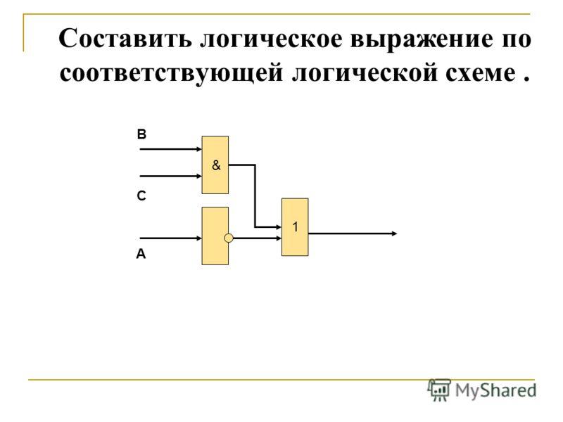 Составить логическое выражение по соответствующей логической схеме. & 1 B C A