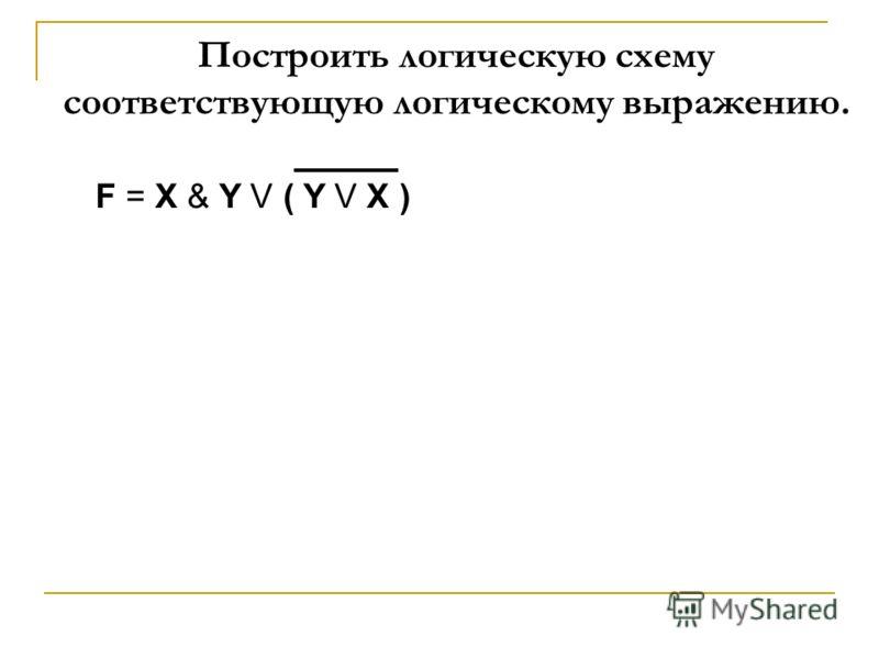 Построить логическую схему соответствующую логическому выражению. F = X & Y V ( Y V X )