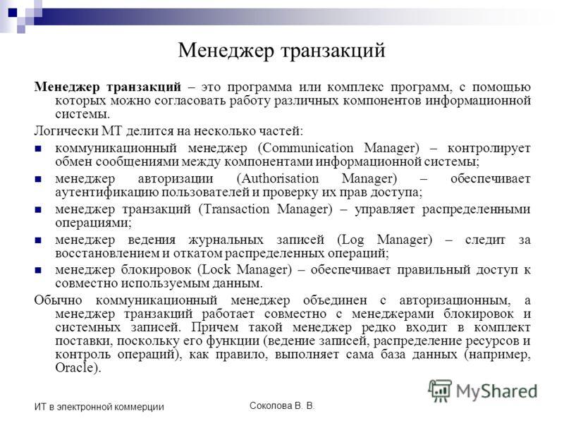 Соколова В. В. ИТ в электронной коммерции Менеджер транзакций Менеджер транзакций – это программа или комплекс программ, с помощью которых можно согласовать работу различных компонентов информационной системы. Логически MT делится на несколько частей