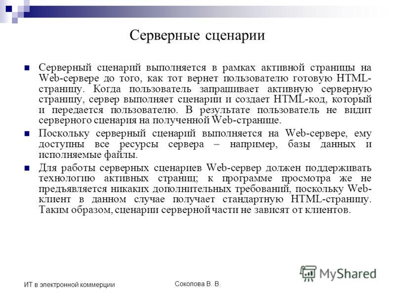 Соколова В. В. ИТ в электронной коммерции Серверные сценарии Серверный сценарий выполняется в рамках активной страницы на Web-сервере до того, как тот вернет пользователю готовую HTML- страницу. Когда пользователь запрашивает активную серверную стран