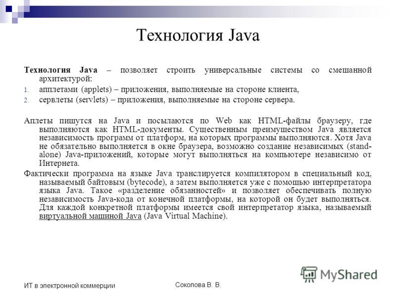 Соколова В. В. ИТ в электронной коммерции Технология Java Технология Java – позволяет строить универсальные системы со смешанной архитектурой: 1. апплетами (applets) – приложения, выполняемые на стороне клиента, 2. сервлеты (servlets) – приложения, в