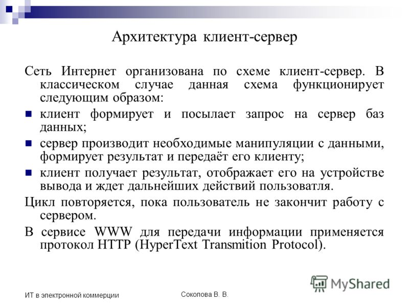 Соколова В. В. ИТ в электронной коммерции Архитектура клиент-сервер Сеть Интернет организована по схеме клиент-сервер. В классическом случае данная схема функционирует следующим образом: клиент формирует и посылает запрос на сервер баз данных; сервер