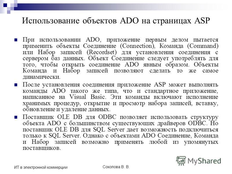 Соколова В. В. ИТ в электронной коммерции Использование объектов ADO на страницах ASP При использовании ADO, приложение первым делом пытается применить объекты Соединение (Connection), Команда (Command) или Набор записей (Recordset) для установления