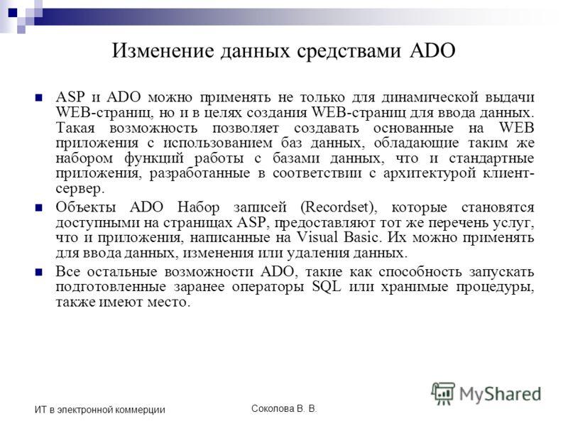 Соколова В. В. ИТ в электронной коммерции Изменение данных средствами ADO ASP и ADO можно применять не только для динамической выдачи WEB-страниц, но и в целях создания WEB-страниц для ввода данных. Такая возможность позволяет создавать основанные на