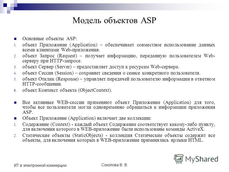 Соколова В. В. ИТ в электронной коммерции Модель объектов ASP Основные объекты ASP: 1. объект Приложение (Application) – обеспечивает совместное использование данных всеми клиентами Web-приложения. 2. объект Запрос (Request) – получает информацию, пе