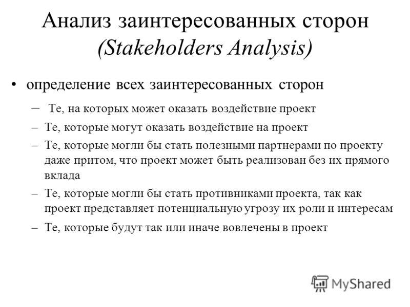 Анализ заинтересованных сторон (Stakeholders Analysis) определение всех заинтересованных сторон – Те, на которых может оказать воздействие проект –Те, которые могут оказать воздействие на проект –Те, которые могли бы стать полезными партнерами по про