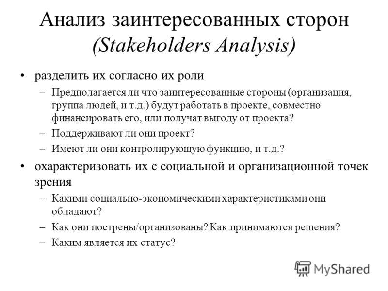 Анализ заинтересованных сторон (Stakeholders Analysis) разделить их согласно их роли –Предполагается ли что заинтересованные стороны (организация, группа людей, и т.д.) будут работать в проекте, совместно финансировать его, или получат выгоду от прое