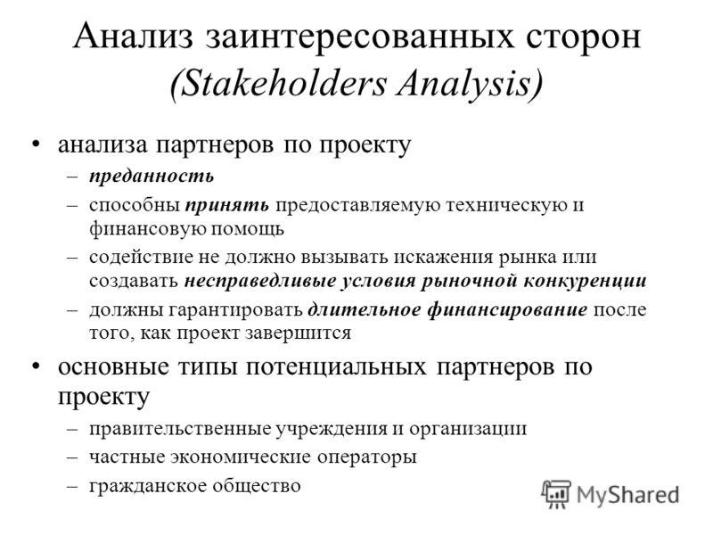 Анализ заинтересованных сторон (Stakeholders Analysis) анализа партнеров по проекту –преданность –способны принять предоставляемую техническую и финансовую помощь –содействие не должно вызывать искажения рынка или создавать несправедливые условия рын