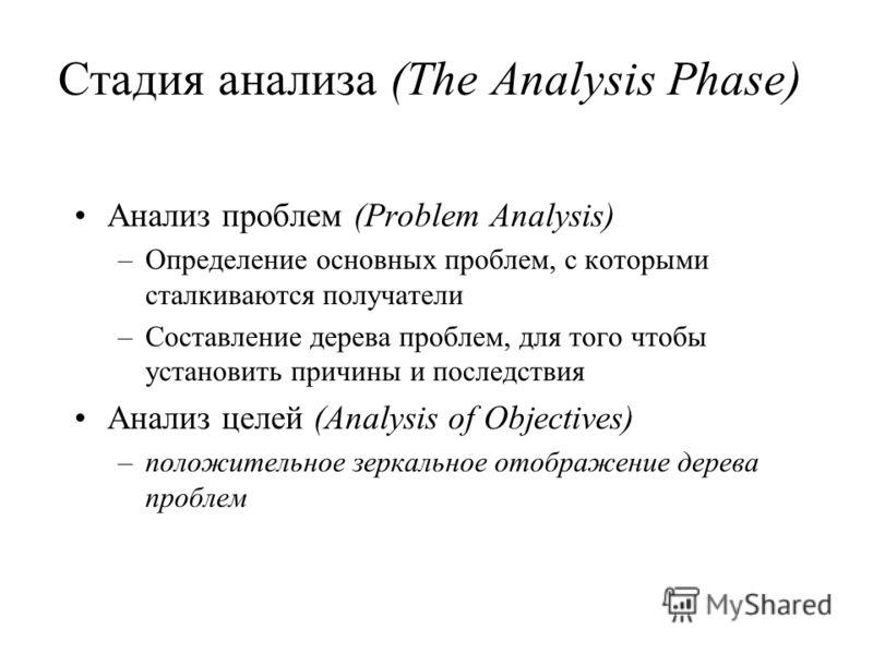 Стадия анализа (The Analysis Phase) Анализ проблем (Problem Analysis) –Определение основных проблем, с которыми сталкиваются получатели –Составление дерева проблем, для того чтобы установить причины и последствия Анализ целей (Analysis of Objectives)