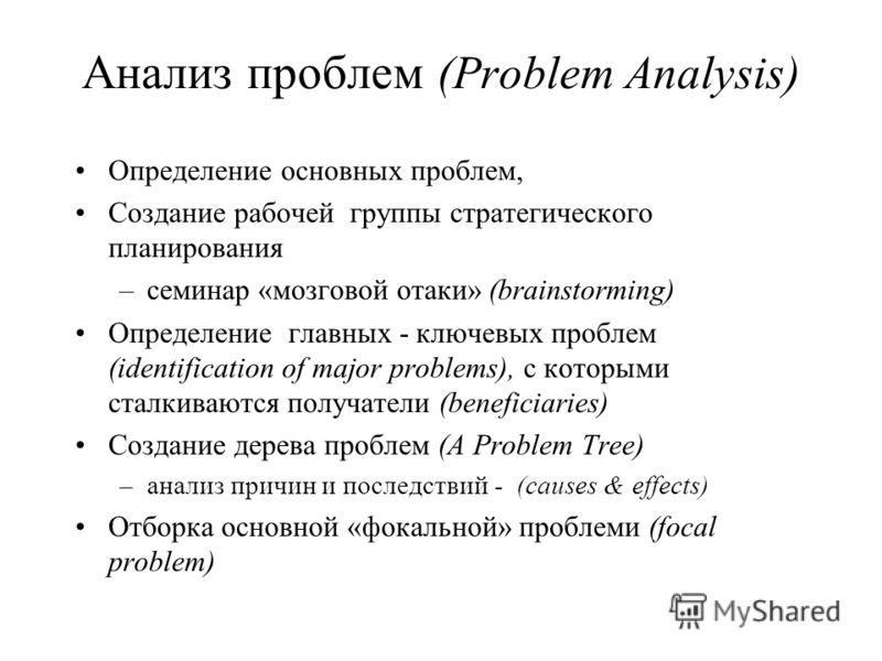 Анализ проблем (Problem Analysis) Определение основных проблем, Создание рабочей группы стратегического планирования –семинар «мозговой отаки» (brainstorming) Определение главных - ключевых проблем (identification of major problems), с которыми сталк
