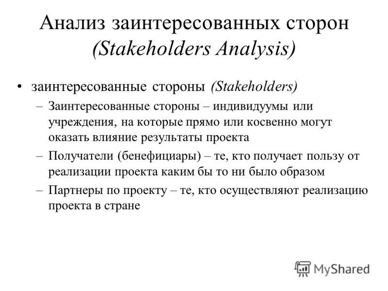 Анализ заинтересованных сторон (Stakeholders Analysis) заинтересованные стороны (Stakeholders) –Заинтересованные стороны – индивидуумы или учреждения, на которые прямо или косвенно могут оказать влияние результаты проекта –Получатели (бенефициары) –