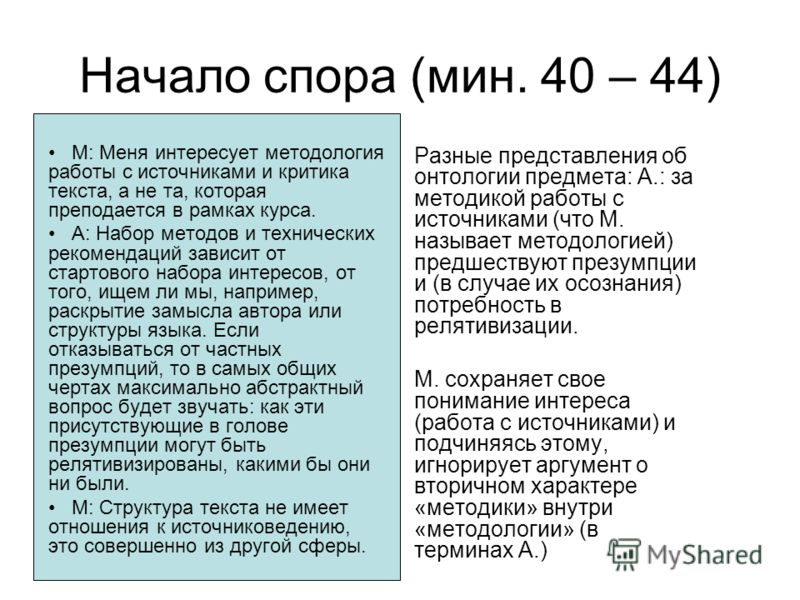 Начало спора (мин. 40 – 44) М: Меня интересует методология работы с источниками и критика текста, а не та, которая преподается в рамках курса. А: Набор методов и технических рекомендаций зависит от стартового набора интересов, от того, ищем ли мы, на