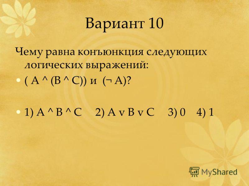 Вариант 10 Чему равна конъюнкция следующих логических выражений: ( А ^ (B ^ C)) и (¬ A)? 1) A ^ B ^ C 2) A v B v C 3) 0 4) 1