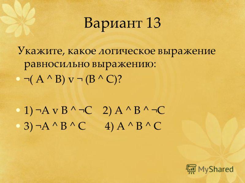 Вариант 13 Укажите, какое логическое выражение равносильно выражению: ¬( А ^ B) v ¬ (B ^ C)? 1) ¬A v B ^ ¬C 2) A ^ B ^ ¬C 3) ¬A ^ B ^ C 4) A ^ B ^ C