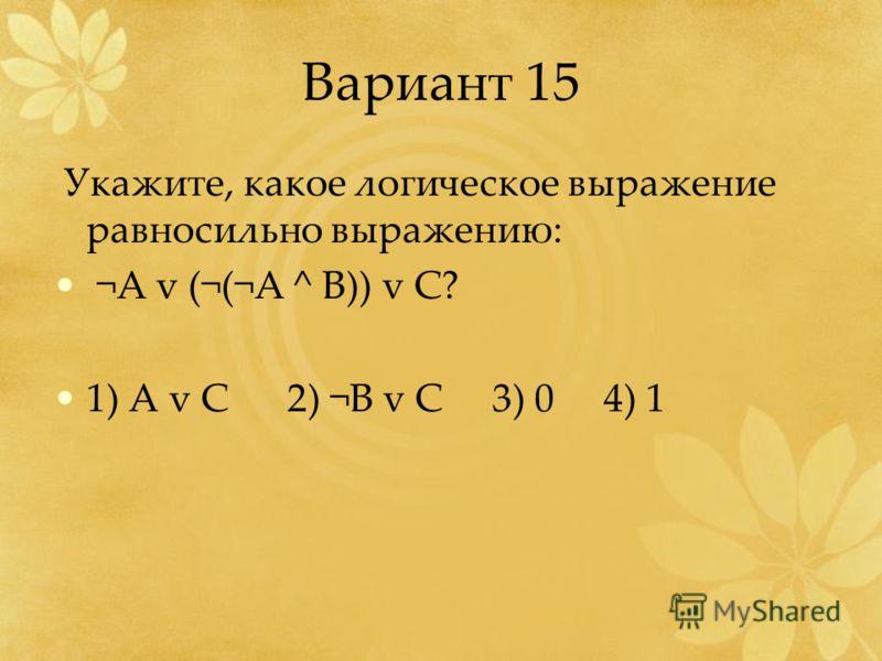 Вариант 15 Укажите, какое логическое выражение равносильно выражению: ¬А v (¬(¬A ^ B)) v C? 1) A v C 2) ¬B v C 3) 0 4) 1
