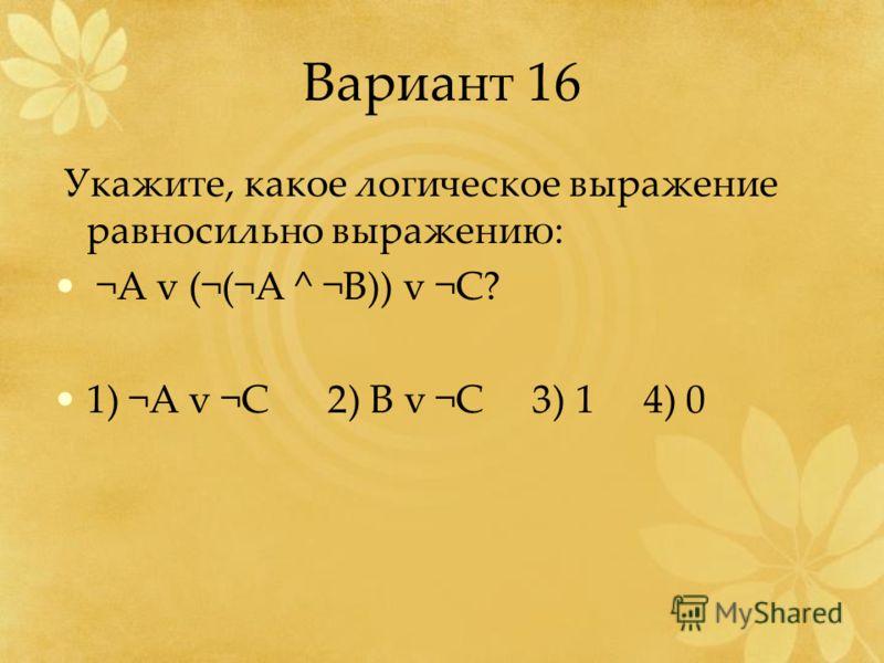 Вариант 16 Укажите, какое логическое выражение равносильно выражению: ¬А v (¬(¬A ^ ¬B)) v ¬C? 1) ¬A v ¬C 2) B v ¬C 3) 1 4) 0