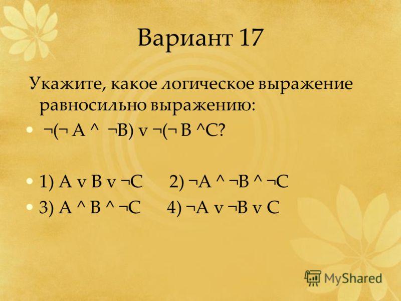 Вариант 17 Укажите, какое логическое выражение равносильно выражению: ¬(¬ А ^ ¬B) v ¬(¬ B ^C? 1) A v B v ¬C 2) ¬A ^ ¬B ^ ¬C 3) A ^ B ^ ¬C 4) ¬A v ¬B v C