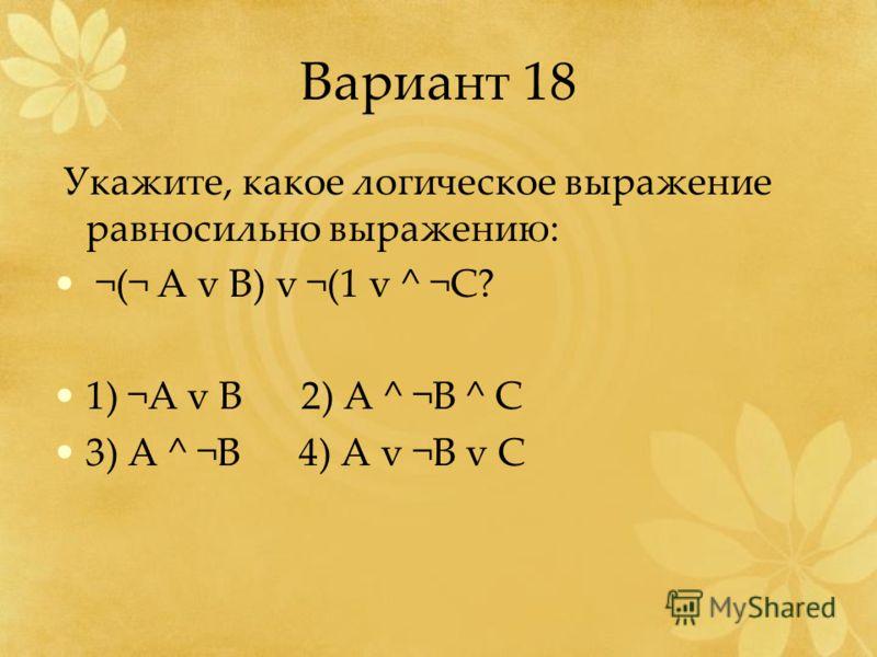 Вариант 18 Укажите, какое логическое выражение равносильно выражению: ¬(¬ А v B) v ¬(1 v ^ ¬C? 1) ¬A v B 2) A ^ ¬B ^ C 3) A ^ ¬B 4) A v ¬B v C