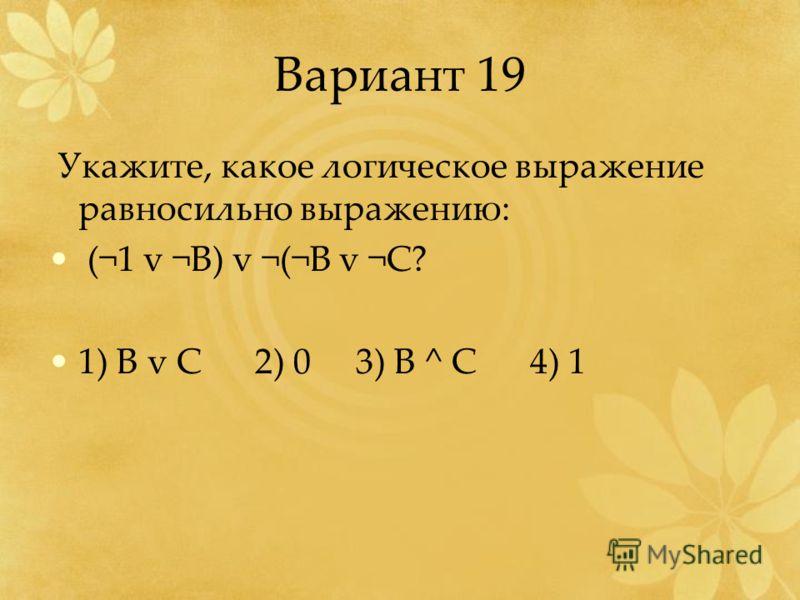 Вариант 19 Укажите, какое логическое выражение равносильно выражению: (¬1 v ¬B) v ¬(¬B v ¬C? 1) B v C 2) 0 3) B ^ C 4) 1