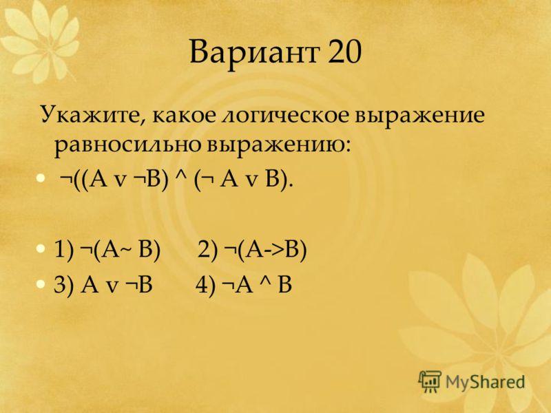 Вариант 20 Укажите, какое логическое выражение равносильно выражению: ¬((A v ¬B) ^ (¬ A v B). 1) ¬(A~ B) 2) ¬(A->B) 3) A v ¬B 4) ¬A ^ B