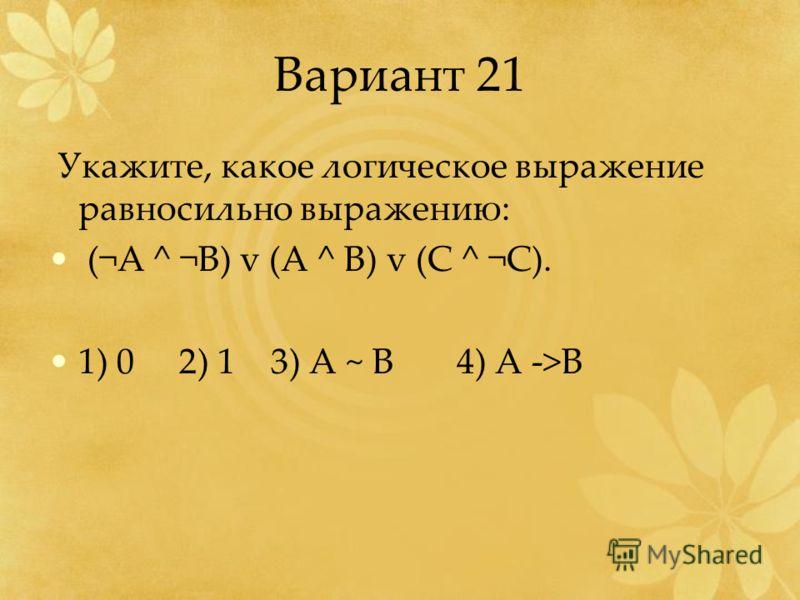 Вариант 21 Укажите, какое логическое выражение равносильно выражению: (¬A ^ ¬B) v (A ^ B) v (C ^ ¬C). 1) 0 2) 1 3) A ~ B 4) A ->B