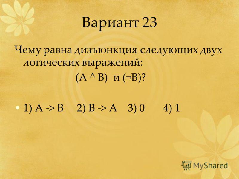 Вариант 23 Чему равна дизъюнкция следующих двух логических выражений: (A ^ B) и (¬B)? 1) A -> B 2) B -> A 3) 0 4) 1