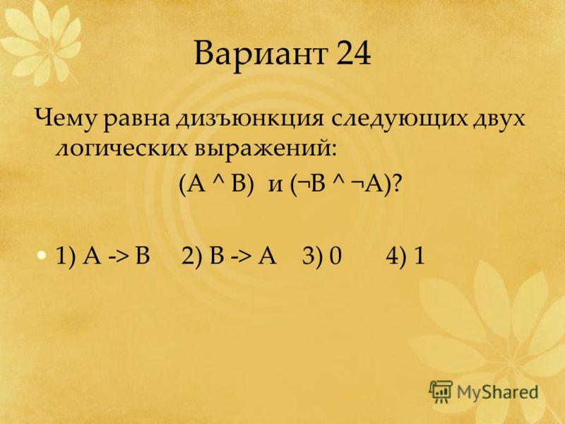 Вариант 24 Чему равна дизъюнкция следующих двух логических выражений: (A ^ B) и (¬B ^ ¬A)? 1) A -> B 2) B -> A 3) 0 4) 1