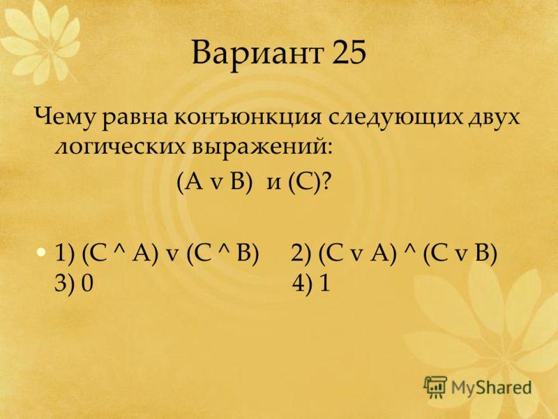 Вариант 25 Чему равна конъюнкция следующих двух логических выражений: (A v B) и (C)? 1) (C ^ A) v (C ^ B) 2) (C v A) ^ (C v B) 3) 0 4) 1
