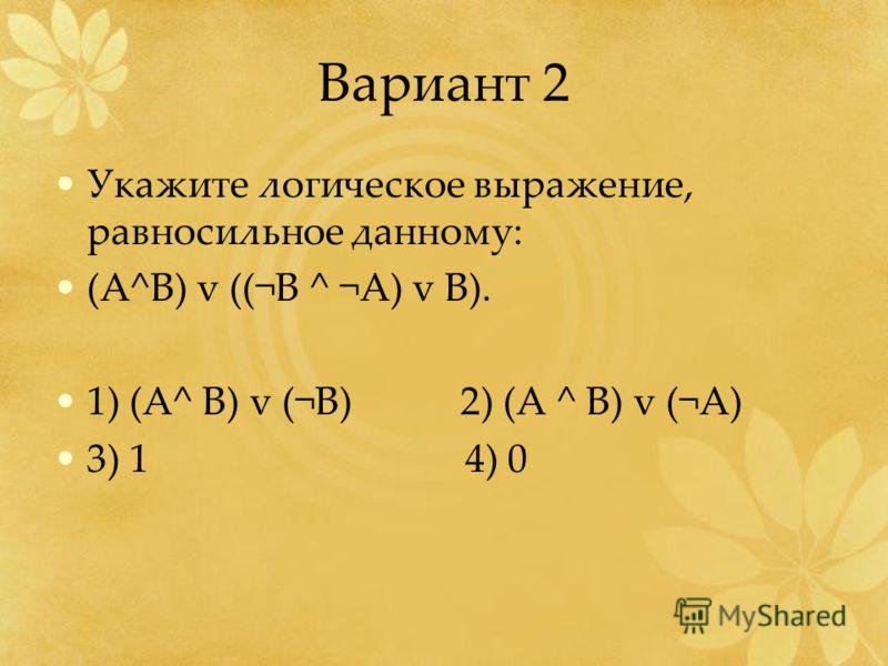 Вариант 2 Укажите логическое выражение, равносильное данному: (А^B) v ((¬B ^ ¬A) v B). 1) (A^ B) v (¬B) 2) (A ^ B) v (¬A) 3) 1 4) 0