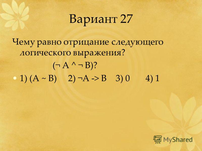 Вариант 27 Чему равно отрицание следующего логического выражения? (¬ A ^ ¬ B)? 1) (A ~ B) 2) ¬A -> B 3) 0 4) 1
