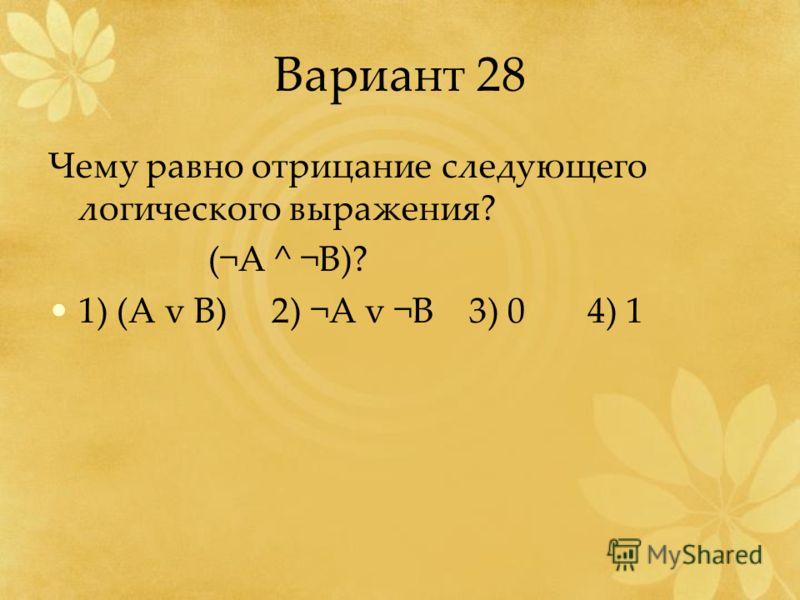 Вариант 28 Чему равно отрицание следующего логического выражения? (¬A ^ ¬B)? 1) (A v B) 2) ¬A v ¬B 3) 0 4) 1