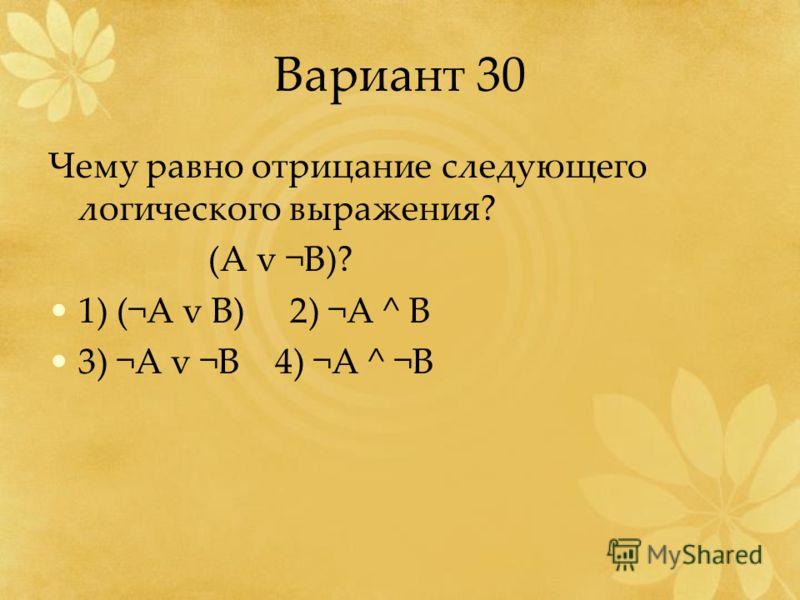 Вариант 30 Чему равно отрицание следующего логического выражения? (A v ¬B)? 1) (¬A v B) 2) ¬A ^ B 3) ¬A v ¬B 4) ¬A ^ ¬B