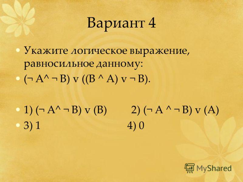 Вариант 4 Укажите логическое выражение, равносильное данному: (¬ А^ ¬ B) v ((B ^ A) v ¬ B). 1) (¬ A^ ¬ B) v (B) 2) (¬ A ^ ¬ B) v (A) 3) 1 4) 0