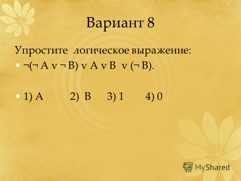 Вариант 8 Упростите логическое выражение: ¬(¬ А v ¬ B) v A v B v (¬ B). 1) A 2) B 3) 1 4) 0