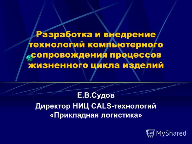 Разработка и внедрение технологий компьютерного сопровождения процессов жизненного цикла изделий Е.В.Судов Директор НИЦ CALS-технологий «Прикладная логистика»