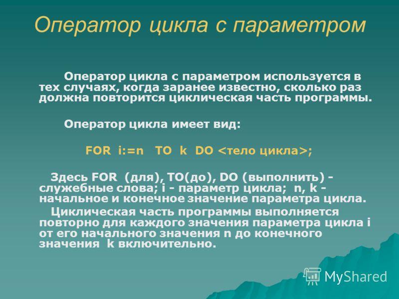 Оператор цикла с параметром Оператор цикла с параметром используется в тех случаях, когда заранее известно, сколько раз должна повторится циклическая часть программы. Оператор цикла имеет вид: FOR i:=n TO k DO ; Здесь FOR (для), TO(до), DO (выполнить