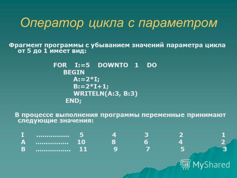 Оператор цикла с параметром Фрагмент программы с убыванием значений параметра цикла от 5 до 1 имеет вид: FOR I:=5 DOWNTO 1 DO BEGIN A:=2*I; B:=2*I+1; WRITELN(A:3, B:3) END; В процессе выполнения программы переменные принимают следующие значения: I ……