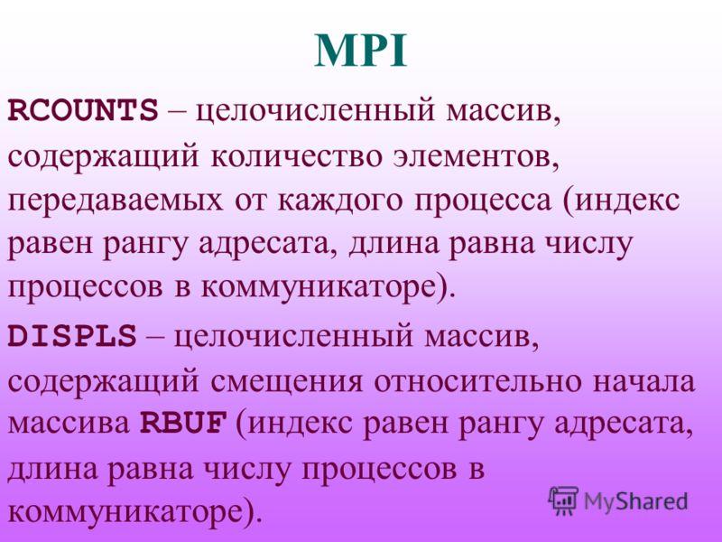 MPI RCOUNTS – целочисленный массив, содержащий количество элементов, передаваемых от каждого процесса (индекс равен рангу адресата, длина равна числу процессов в коммуникаторе). DISPLS – целочисленный массив, содержащий смещения относительно начала м