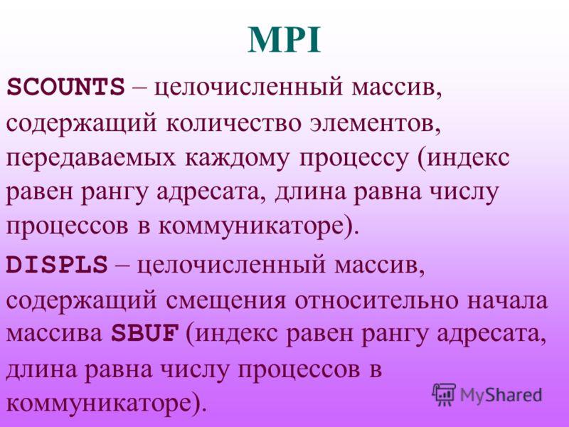 MPI SCOUNTS – целочисленный массив, содержащий количество элементов, передаваемых каждому процессу (индекс равен рангу адресата, длина равна числу процессов в коммуникаторе). DISPLS – целочисленный массив, содержащий смещения относительно начала масс