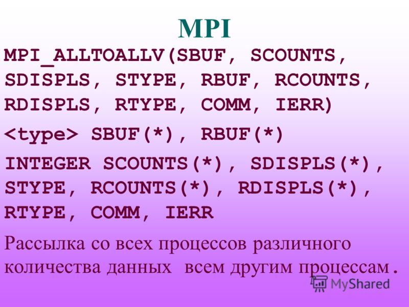 MPI MPI_ALLTOALLV(SBUF, SCOUNTS, SDISPLS, STYPE, RBUF, RCOUNTS, RDISPLS, RTYPE, COMM, IERR) SBUF(*), RBUF(*) INTEGER SCOUNTS(*), SDISPLS(*), STYPE, RCOUNTS(*), RDISPLS(*), RTYPE, COMM, IERR Рассылка со всех процессов различного количества данных всем