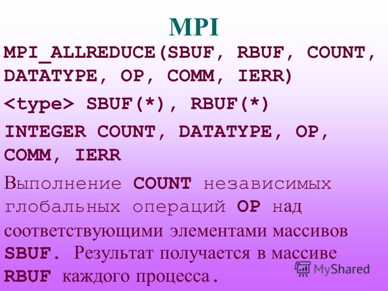 MPI MPI_ALLREDUCE(SBUF, RBUF, COUNT, DATATYPE, OP, COMM, IERR) SBUF(*), RBUF(*) INTEGER COUNT, DATATYPE, OP, COMM, IERR В ыполнение COUNT независимых глобальных операций OP н ад соответствующими элементами массивов SBUF. Результат получается в массив