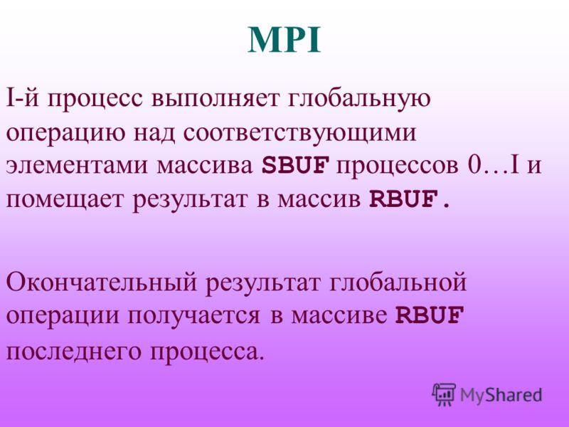 MPI I-й процесс выполняет глобальную операцию над соответствующими элементами массива SBUF процессов 0…I и помещает результат в массив RBUF. Окончательный результат глобальной операции получается в массиве RBUF последнего процесса.