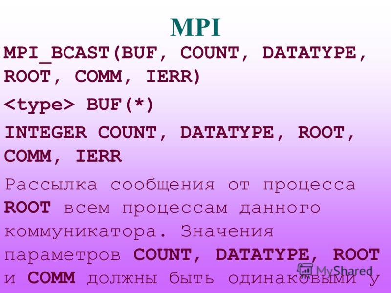 MPI MPI_BCAST(BUF, COUNT, DATATYPE, ROOT, COMM, IERR) BUF(*) INTEGER COUNT, DATATYPE, ROOT, COMM, IERR Рассылка сообщения от процесса ROOT всем процессам данного коммуникатора. Значения параметров COUNT, DATATYPE, ROOT и COMM должны быть одинаковыми