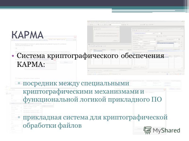 КАРМА Система криптографического обеспечения КАРМА: посредник между специальными криптографическими механизмами и функциональной логикой прикладного ПО прикладная система для криптографической обработки файлов