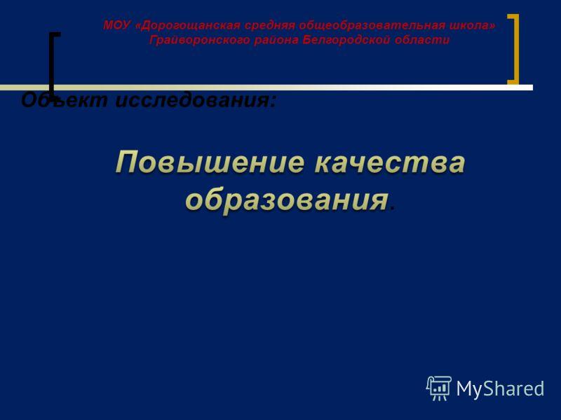 МОУ «Дорогощанская средняя общеобразовательная школа» Грайворонского района Белгородской области Объект исследования: