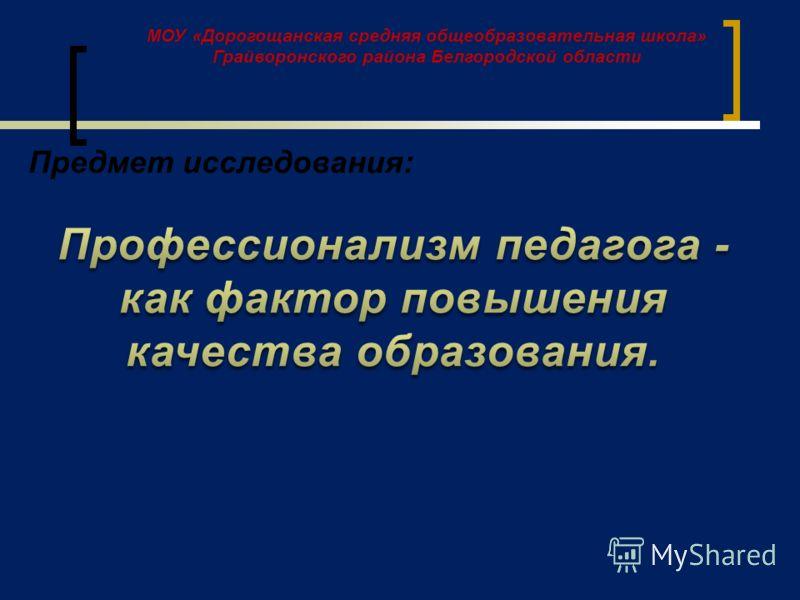 МОУ «Дорогощанская средняя общеобразовательная школа» Грайворонского района Белгородской области Предмет исследования: