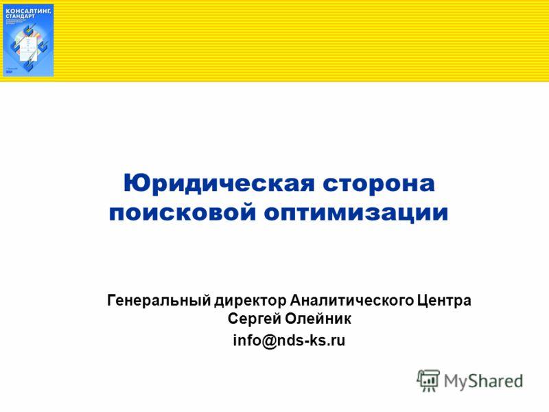Юридическая сторона поисковой оптимизации Генеральный директор Аналитического Центра Сергей Олейник info@nds-ks.ru